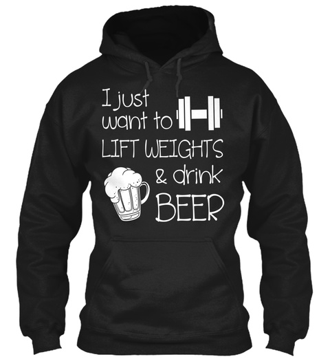 I Just Want To Lift Weights & Drink Beer Black T-Shirt Front