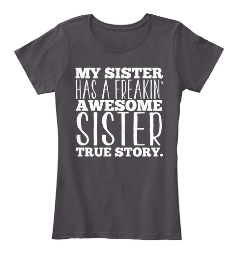 My Sister Has A Freakin Awesome Sister True Story Heathered Charcoal  Camiseta Front