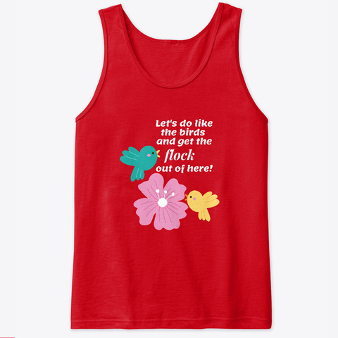 Do Like The Birds And Flock Out Of Here Red T-Shirt Front