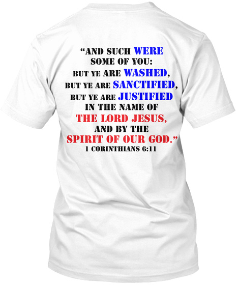 """""""And Sucjh Were Some Of You: But Ye Are Washed, But Ye Are Sanctified, But Ye Are Justified In The Name Of The Lord... White T-Shirt Back"""