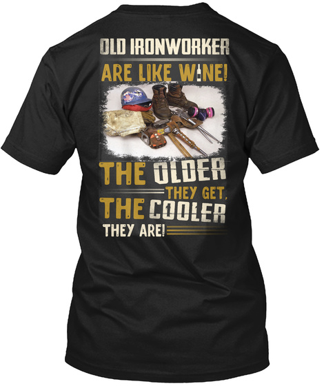 Old Iron Worker Are Like Wne! The Older They  Get, The Cooler They Are! Black T-Shirt Back