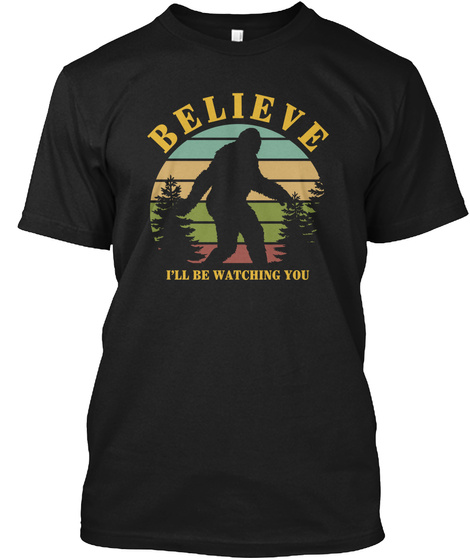 Bigfoot Believe I'll Be Watching You Black T-Shirt Front