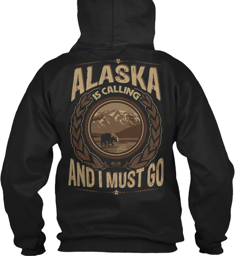 Alaska Is Calling And I Must Go Black Sweatshirt Back