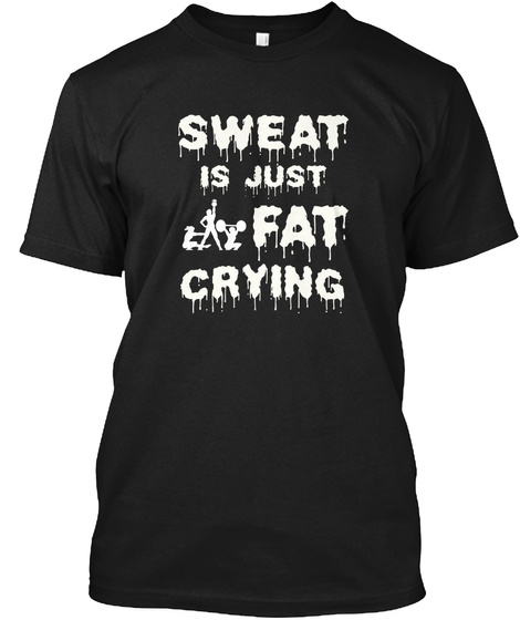 Sweat Is Fat Crying Weight Training Gift Black T-Shirt Front