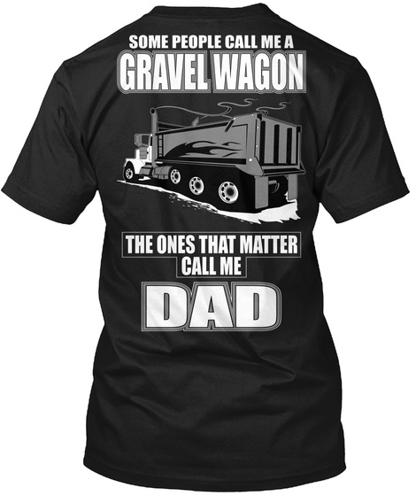 Some People Call Me A Gravel Wagon The Ones That Matter Call Me Dad Black T-Shirt Back