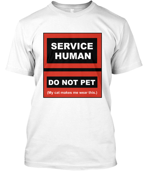 Servuce Human Do Not Pet (My Cat Makes Me Wear This.) White T-Shirt Front