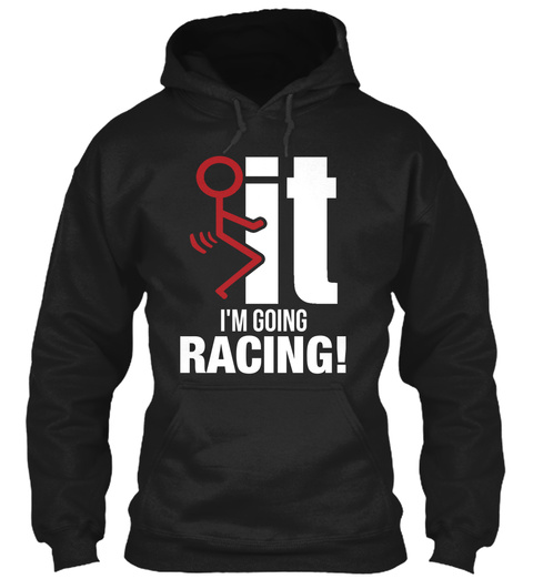 It Im Going Racing! Black Sweatshirt Front