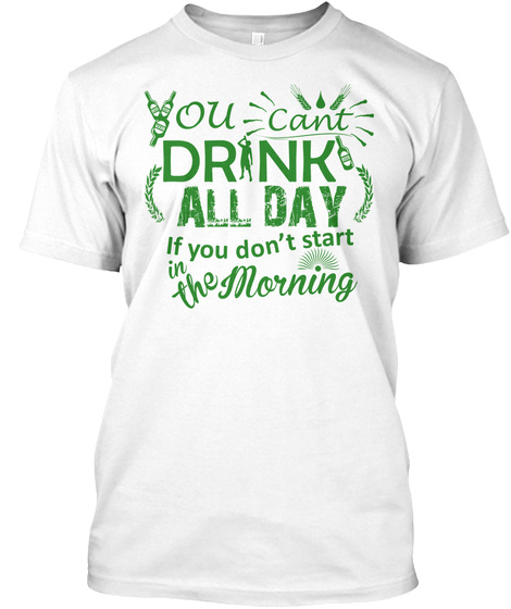 61d93f9d Funny st patricks day shirts drink. from St Patrick's Day clothing. You  Can't Drink All Day If You Don't Start The Morning White