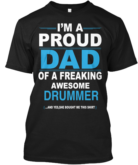 I Am A Proud Dad Of A Freaking Awesome Drummer (...And Yes,She Bought Me This Shirt) Black T-Shirt Front