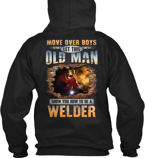 Move Over Boys Let This Old Man Show You How To Be A Welder Black T-Shirt Back