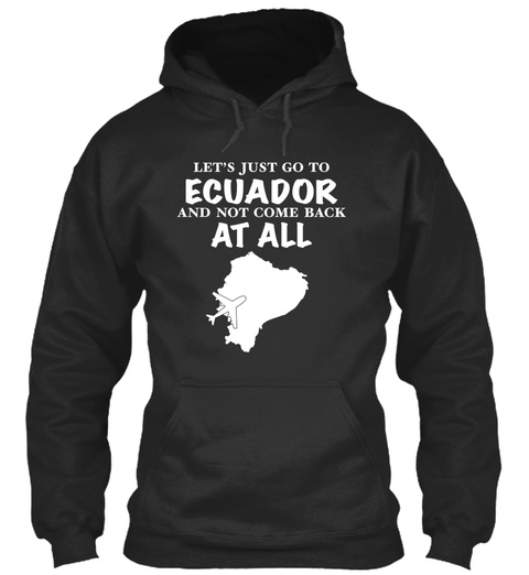Let's Just Go To Ecuador And Not Come Back At All Jet Black T-Shirt Front