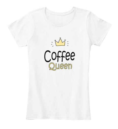 Fun Coffee Queen Shirt Coffee Lovers White T-Shirt Front