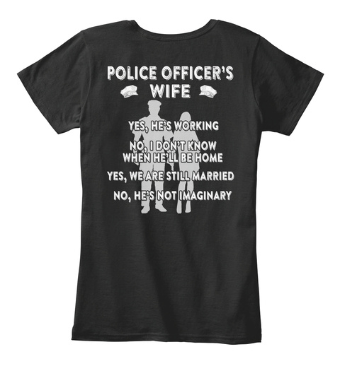 Police Officer's Wife Yes, He's Working No, I Don't Know When He'll Be Home Yes, We Are Still Married No, He's Not... Black T-Shirt Back