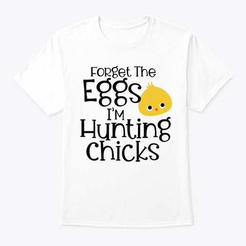 Easter Sunday Forget Eggs Hunting Chicks White T-Shirt Front