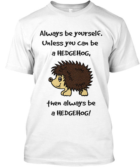 Always Be Yourself Unless You Can Be A Hedgehog Then Always Be Hedgehog White T-Shirt Front