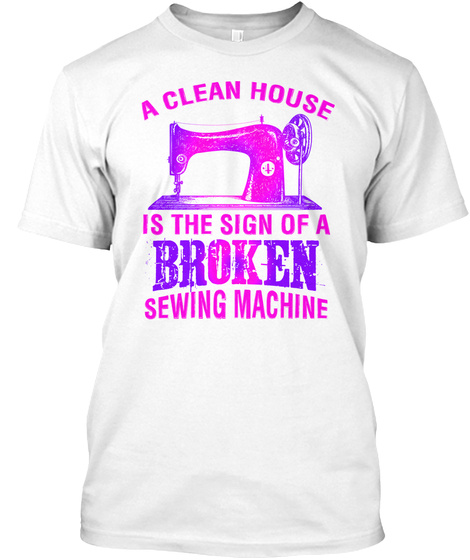 A Clean House Is The Sign Of A Broken Sewing Machine White T-Shirt Front