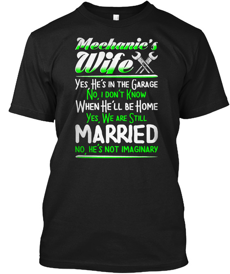 Mechanic's Wife Yes He's In The Garage No, I Don't Know When He'll Be Home Yes, We Are Still Married No, He's Not... Black T-Shirt Front