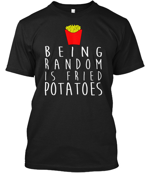 Being Random Is Fried Potatoes T Shirt Black T-Shirt Front