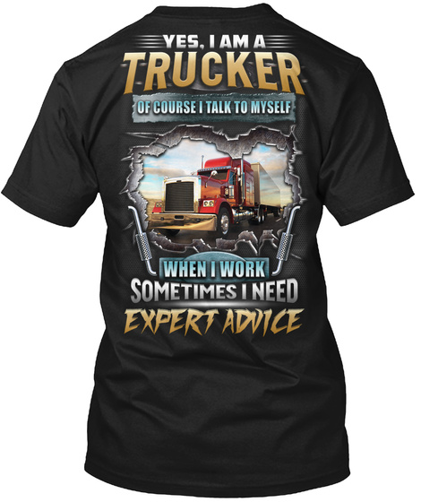 Yes, I Am A Trucker Of Course I Talk To Myself When I Work Sometimes I Need Expert Advice Black T-Shirt Back
