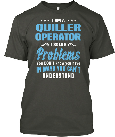 I Am A Quiller Operator I Solve Problems You Dont Know You Have In Ways You Cant Understand Smoke Gray T-Shirt Front