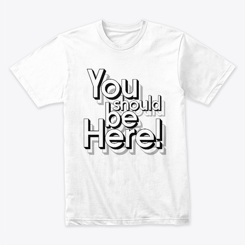 You Should Be Here White T-Shirt Front