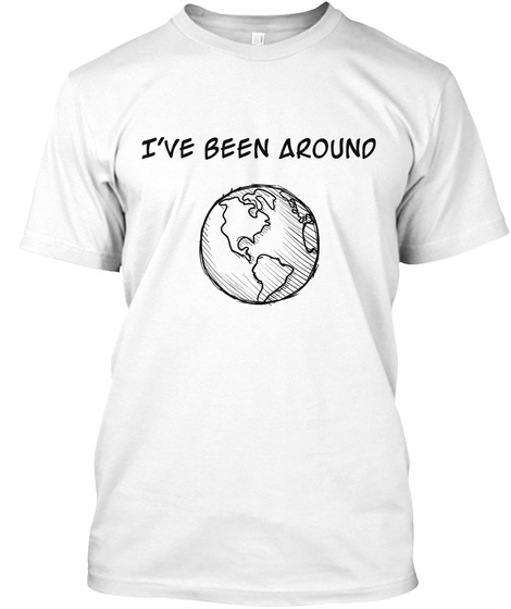 I've Been Around White T-Shirt Front