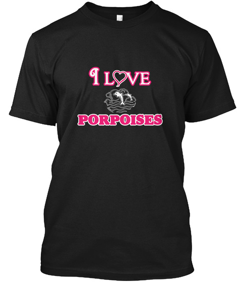 I Love Porpoises Black T-Shirt Front