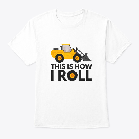 This Is How I Roll  Tractor, Agriculture White T-Shirt Front