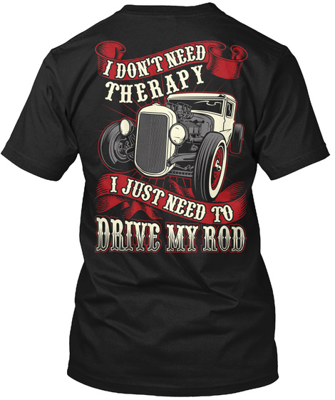 I Don't Need Therapy I Just Need To Drive My Rod Black T-Shirt Back