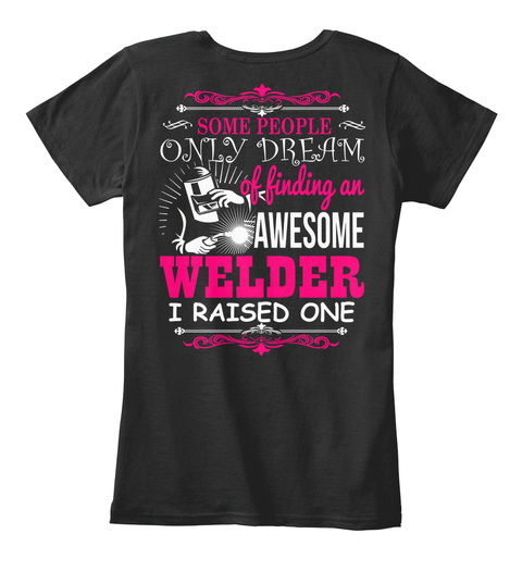 Some People Only Dream Of Finding An Awesome Welder I Raised One Black T-Shirt Back
