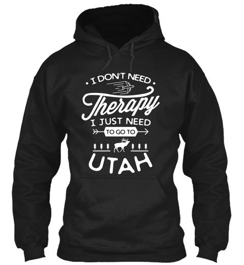 I Don't Need Therapy I Just Need To Go To Utah Black T-Shirt Front