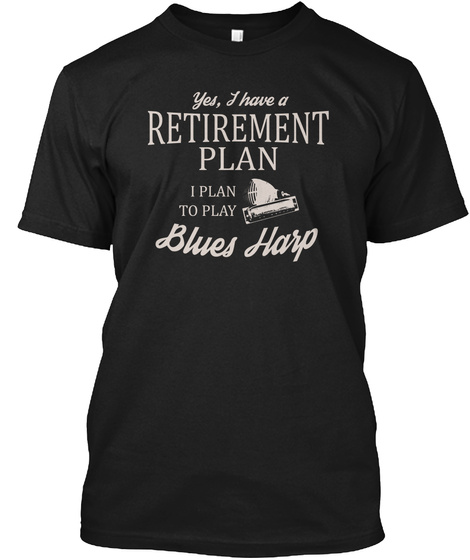 Yes,I Have A Retirement Plan I Plan To Play Blues Harp Black T-Shirt Front