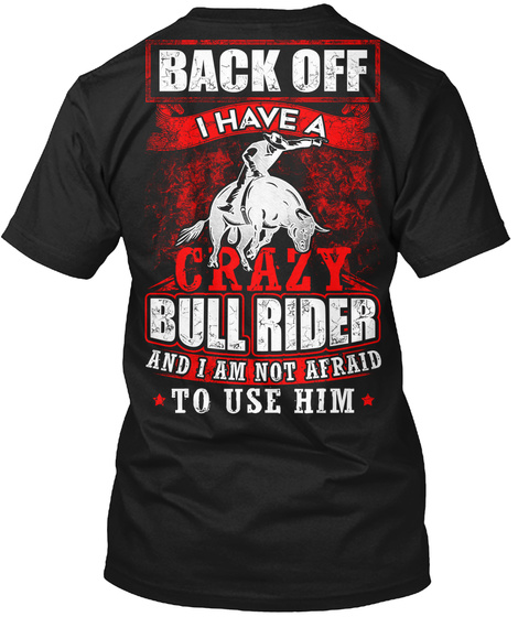 Back Off I Have A Crazy Bull Rider And I Am Not Afraid To Use Him Black T-Shirt Back