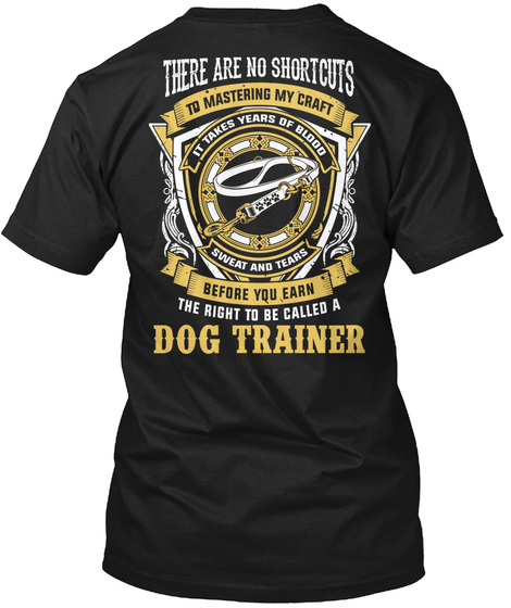 Dog Trainer There Are No Shortcuts To Mastering My Craft It Takes Years To Blood,Sweat And Tears Before You Earn The... Black T-Shirt Back