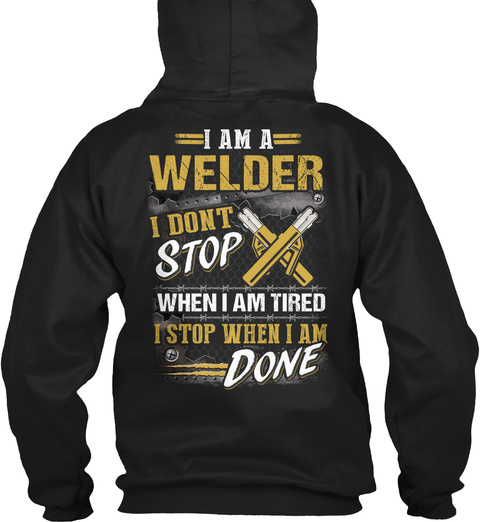 I Am A Welder I Don't Stop When I Am Tired I Stop When I'm Done Black T-Shirt Back