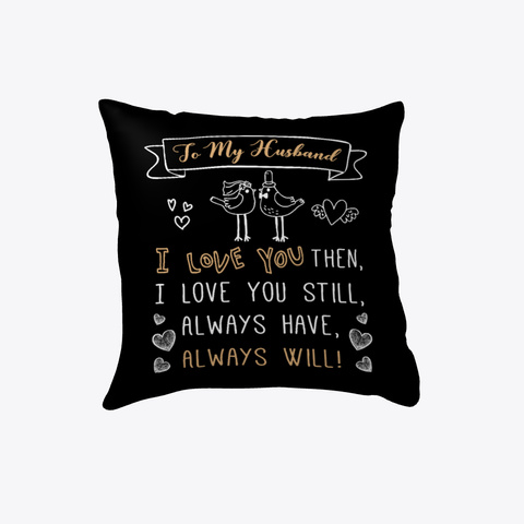 To My Husband I Love You Then, I Love You Still, Always Have, Always Will Pillow   Wedding Anniversary Gift   Gift... Black áo T-Shirt Front