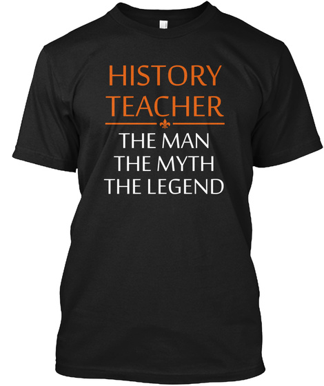 History Teacher The Man The Myth The Legend Black T-Shirt Front