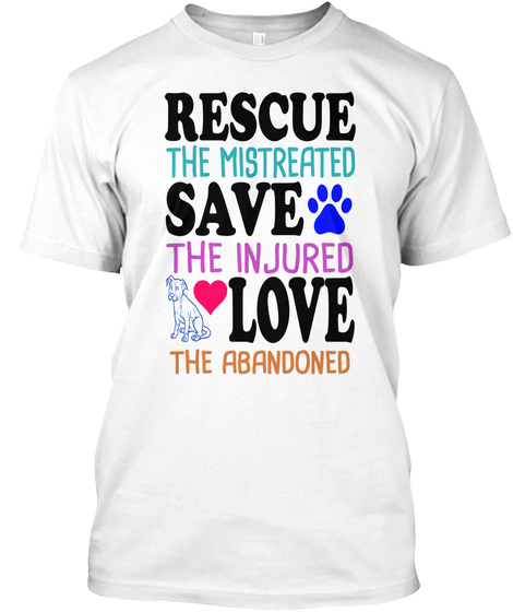 Rescue The Mistreated Save The Injured Love The Abandoned White T-Shirt Front