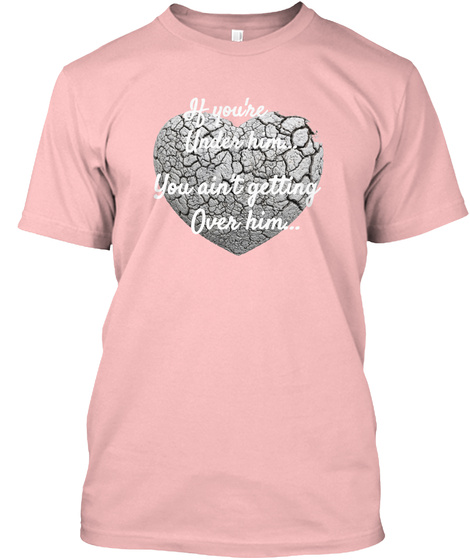 You Ain't Over Him T Shirt Pale Pink T-Shirt Front