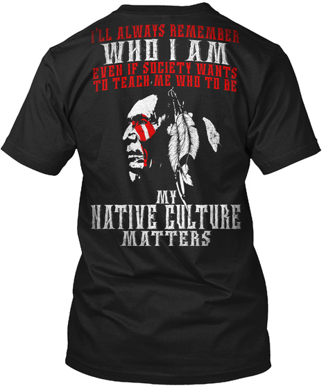 I'll Always Remember Who I Am Even If Society Wants To Teach Me Who To Be My  Native Culture Matters Black T-Shirt Back