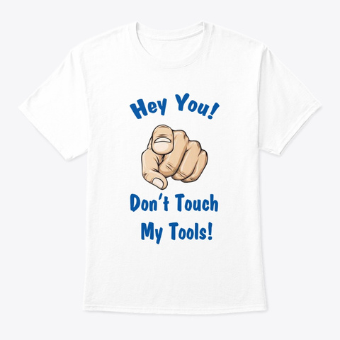 Don't Touch My Tools  White T-Shirt Front