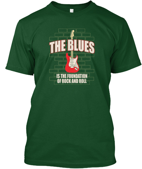 The Blues Is The Foundation Of Rock And Roll Forest Green  T-Shirt Front