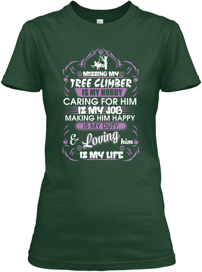 Missing My Tree Climber Is My Hobby Caring For Him Is My Job Making Him Happy Is My Duty & Loving Him Is My Life Forest Green T-Shirt Front