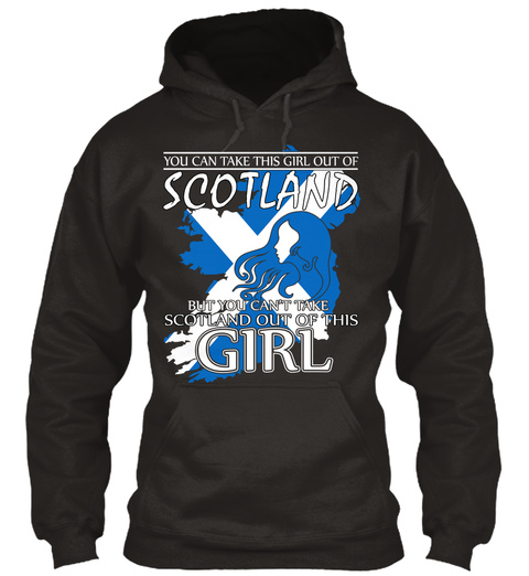 You Can Take This Girl Out Of Scotland But You Can T Take Scotland Out Of This Girl Jet Black T-Shirt Front