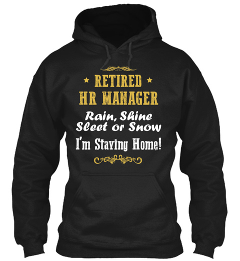 Retired Hr Manager Rain, Shine Sleet Or Snow I'm Staying Home!  Black T-Shirt Front