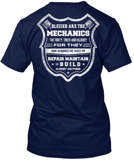 Blessed Are The Mechanics The Dirty Tried And Bloody For They Have Acquired The Skills To Repair Maintain Build... Navy T-Shirt Back
