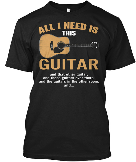 All I Need Is This Guitar And That Other Guitar And Those Guitars Over There And The Guitars In The Other Room And.. Black T-Shirt Front