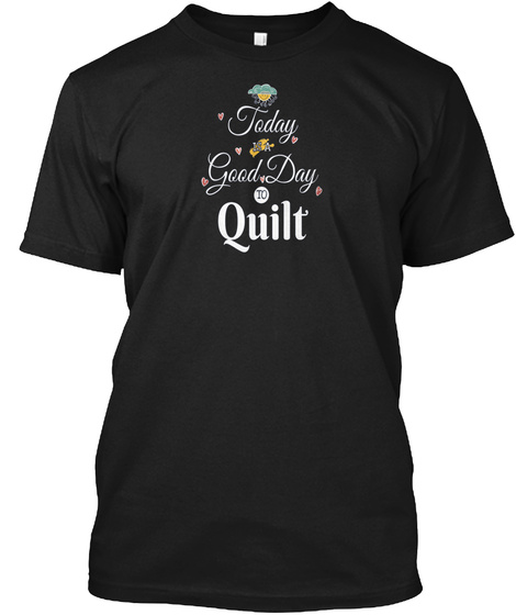 Quilting Today Good Day To Quilt Gift Id Black T-Shirt Front