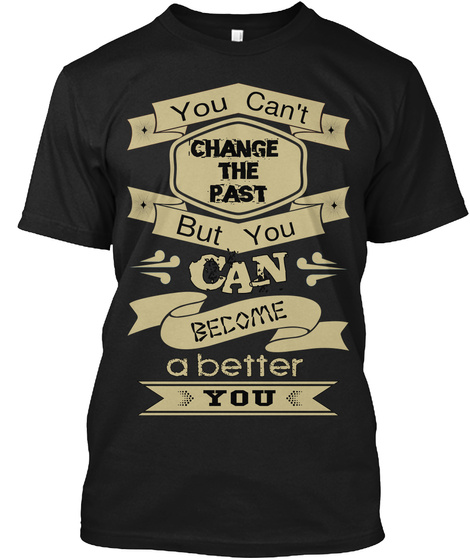 You Can't Change The Past But You Can Become A Better You Black T-Shirt Front