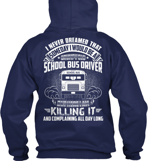 I Never Dreamed That Someday I Would Be A * Grumpy Old * School Bus Driver But Here I Am Killing It And Complaining... Navy T-Shirt Back